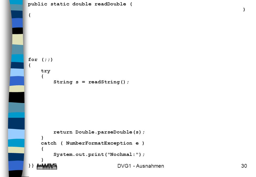 DVG1 - Ausnahmen30 public static double readDouble ( ) { for (;;) { try { String s = readString(); return Double.parseDouble(s); } catch ( NumberForma