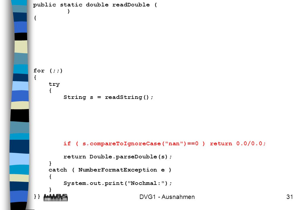 DVG1 - Ausnahmen31 public static double readDouble ( ) { for (;;) { try { String s = readString(); if ( s.compareToIgnoreCase(