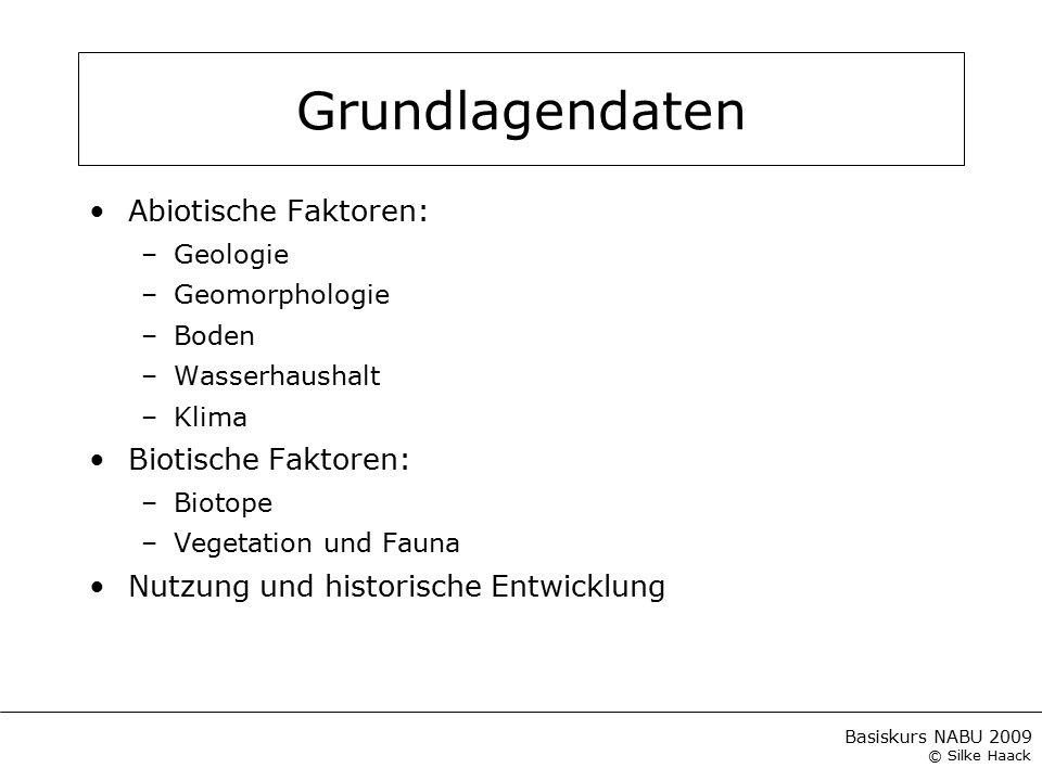 Basiskurs NABU 2009 © Silke Haack Grundlagendaten Abiotische Faktoren: –Geologie –Geomorphologie –Boden –Wasserhaushalt –Klima Biotische Faktoren: –Bi