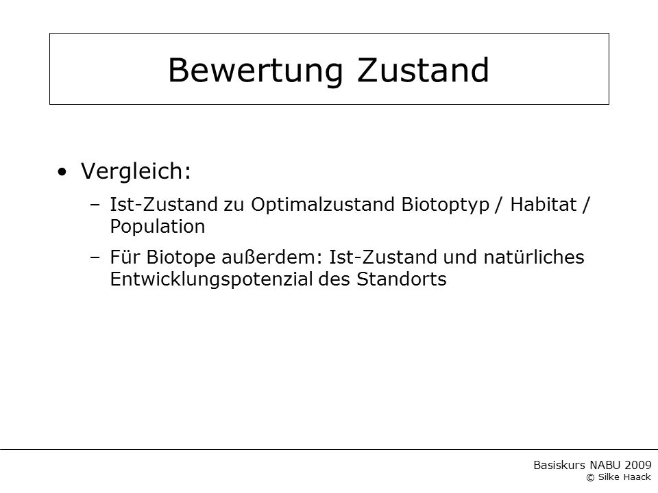 Basiskurs NABU 2009 © Silke Haack Bewertung Zustand Vergleich: –Ist-Zustand zu Optimalzustand Biotoptyp / Habitat / Population –Für Biotope außerdem: