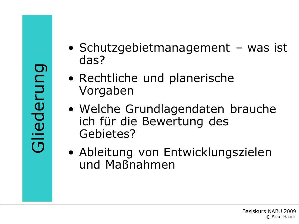 Basiskurs NABU 2009 © Silke Haack Gliederung Schutzgebietmanagement – was ist das? Rechtliche und planerische Vorgaben Welche Grundlagendaten brauche