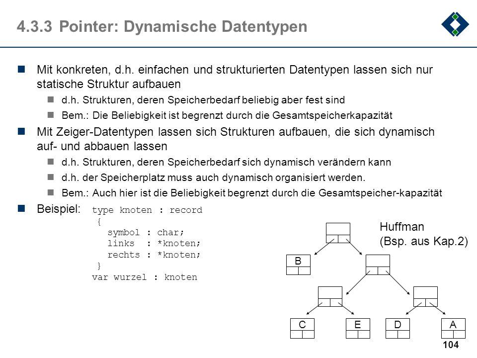 103 Bsp.: x : *Integer; // Deklaration y : Integer; // Deklaration y = 5; // Initialisierung der Variablen y x = &y; // Referenzieren: x ist Zeiger au