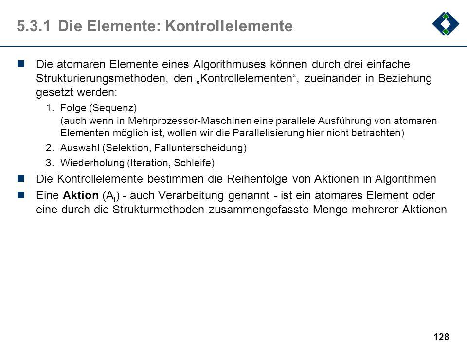 127 5.3.1Die Elemente: atomare Elemente Anweisungen sind die atomaren Elemente eines Algorithmus', die Elemente also, aus denen ein Algorithmus aufgeb