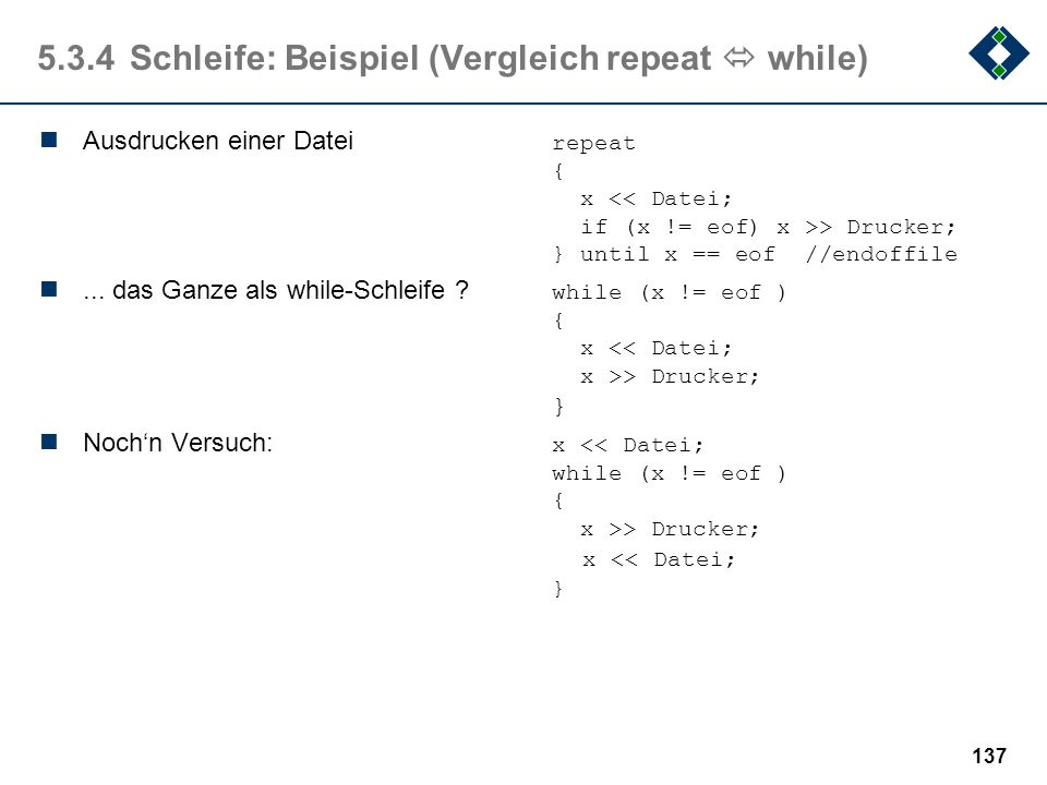 136 5.3.4Schleife: Beispiel (Vergleich while  repeat) Sind diese Schleifen im Ergebnis identisch ? while x < 100repeat {{ x = x + 1; x = x + 1; }} un