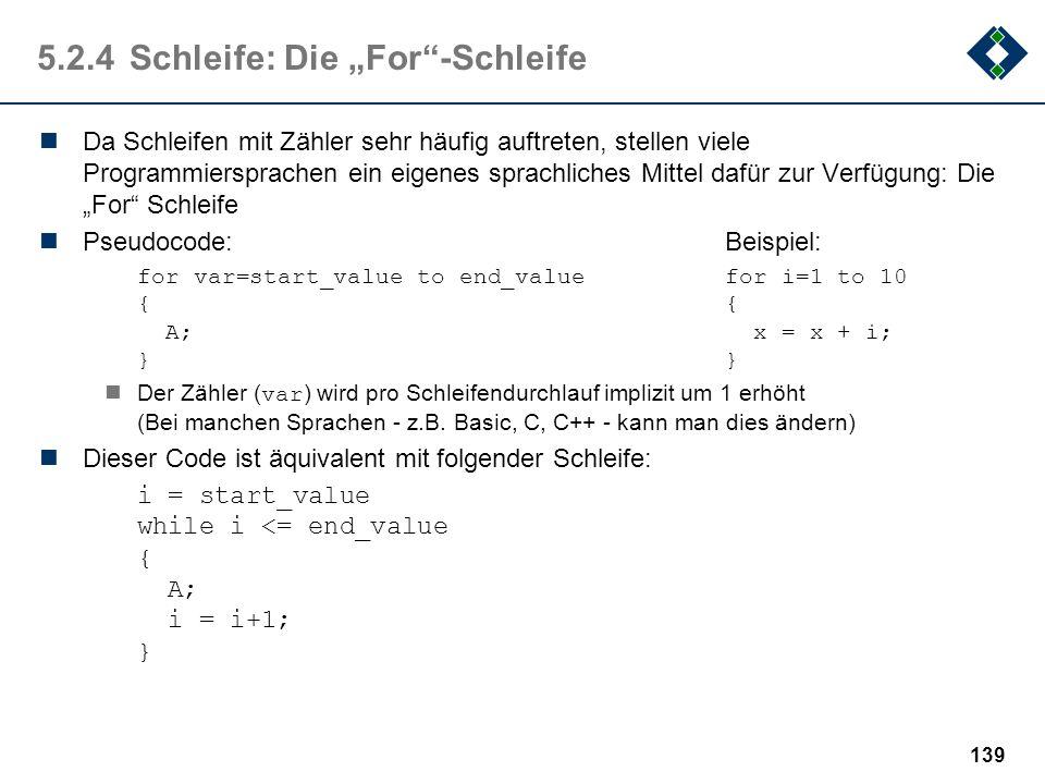 138 5.3.4Schleife: Beispiel (Schleife mit Zählern) Sehr häufig werden Schleifen verwendet, deren Bedingung abhängig von Zählerwerten sind. Die Zählerw