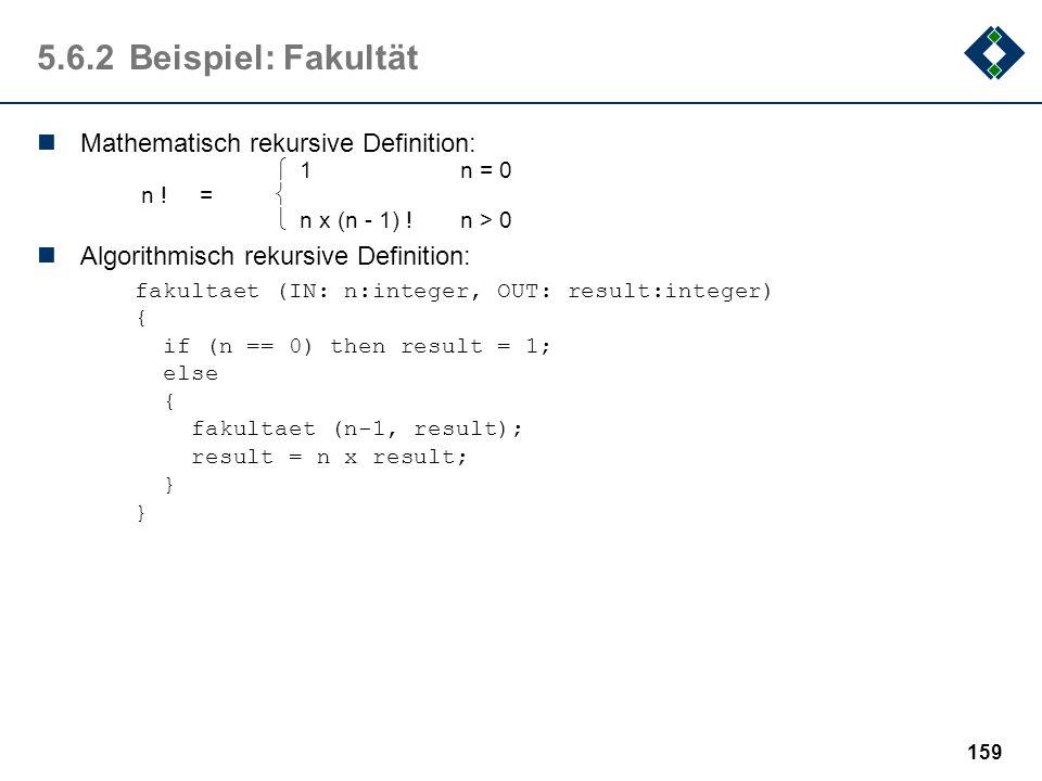 158 5.6.1Definition: Rekursion Ein Objekt heißt rekursiv, wenn es sich selbst als Teil enthält oder mit Hilfe von sich selbst definiert ist. Wesentlic