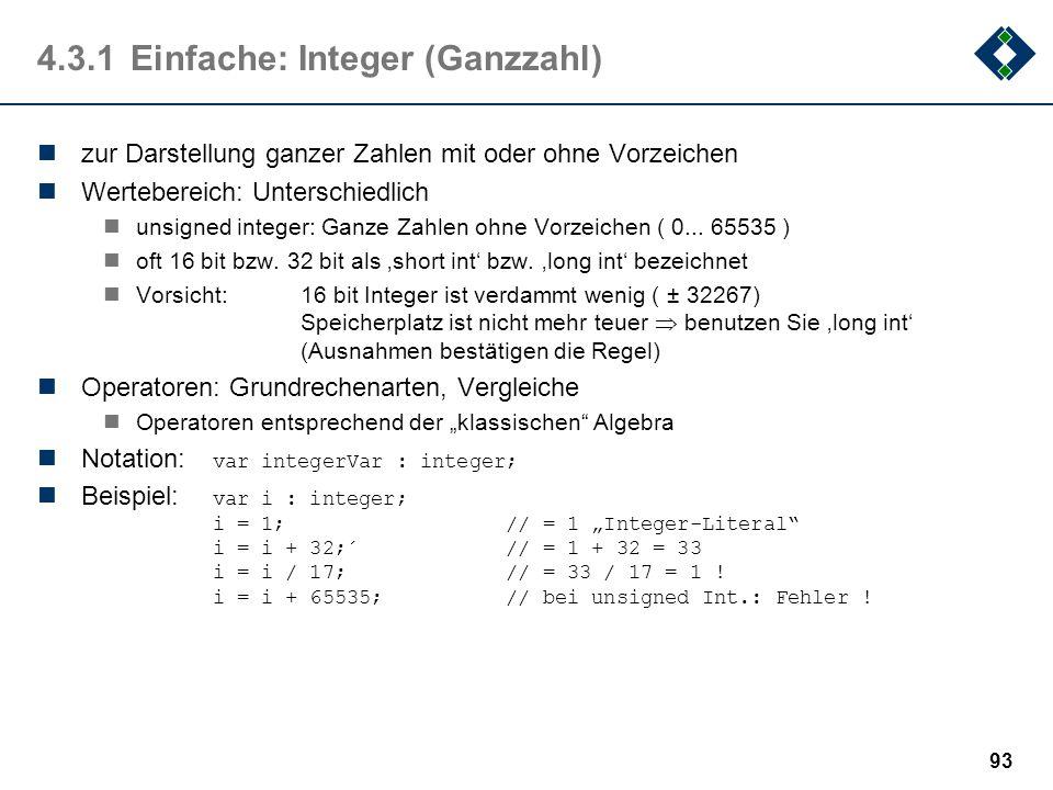 92 4.3.1Einfache: Boolean (Wahrheitswert) zur Darstellung von Wahrheitswerten Wertebereich: true, false intern in manchen Programmiersprachen als 1 bz