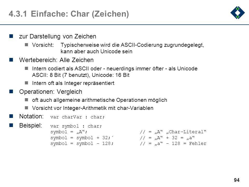 93 4.3.1Einfache: Integer (Ganzzahl) zur Darstellung ganzer Zahlen mit oder ohne Vorzeichen Wertebereich: Unterschiedlich unsigned integer: Ganze Zahl