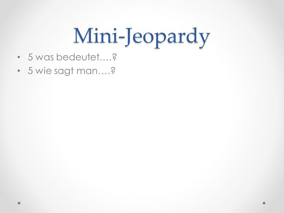 Mini-Jeopardy 5 was bedeutet….? 5 wie sagt man….?