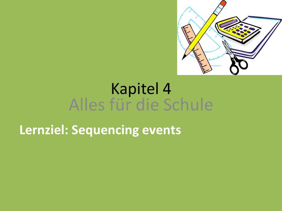 Kapitel 4 Alles für die Schule Lernziel: Sequencing events