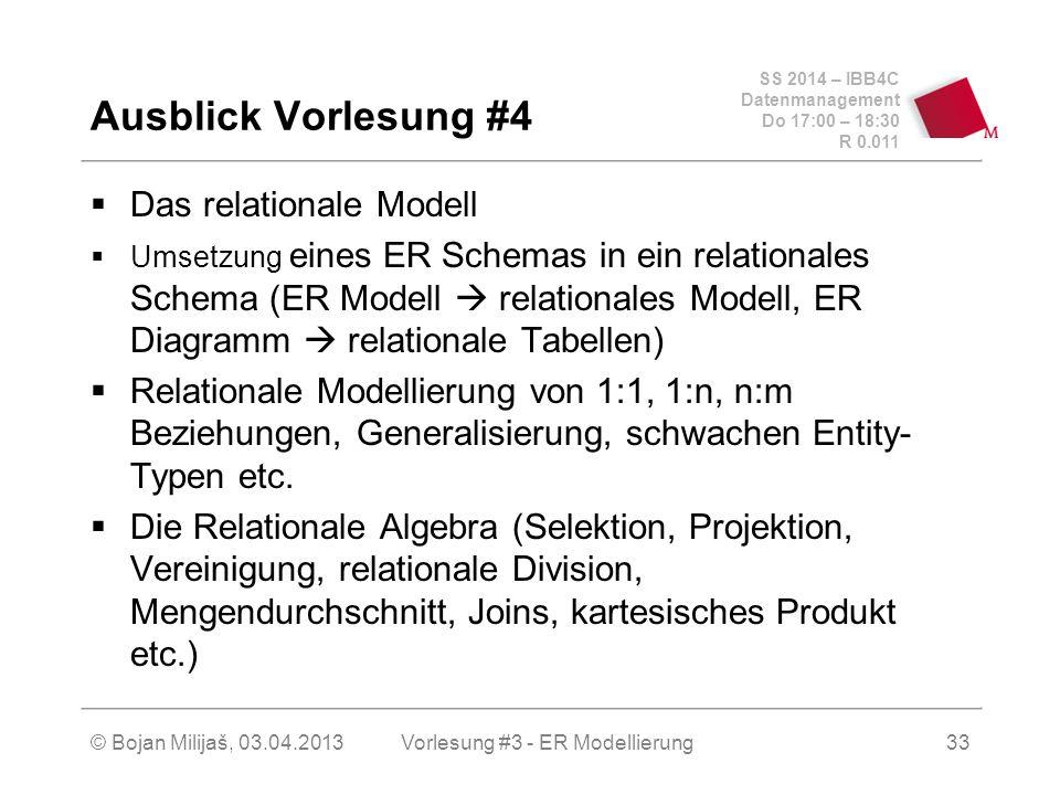 SS 2014 – IBB4C Datenmanagement Do 17:00 – 18:30 R 0.011 © Bojan Milijaš, 03.04.2013  Das relationale Modell  Umsetzung eines ER Schemas in ein relationales Schema (ER Modell  relationales Modell, ER Diagramm  relationale Tabellen)  Relationale Modellierung von 1:1, 1:n, n:m Beziehungen, Generalisierung, schwachen Entity- Typen etc.