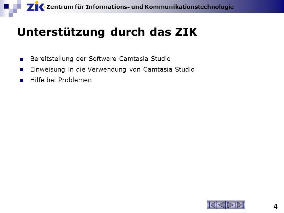 Zentrum für Informations- und Kommunikationstechnologie 4 Unterstützung durch das ZIK Bereitstellung der Software Camtasia Studio Einweisung in die Verwendung von Camtasia Studio Hilfe bei Problemen