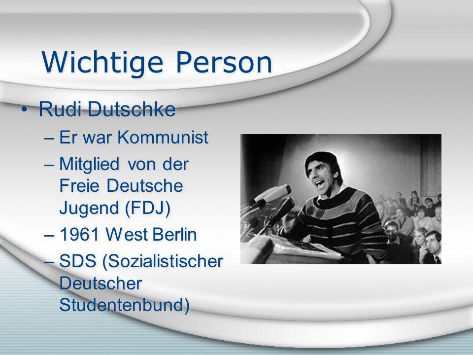 Wichtige Person Rudi Dutschke –Er war Kommunist –Mitglied von der Freie Deutsche Jugend (FDJ) –1961 West Berlin –SDS (Sozialistischer Deutscher Studentenbund) Rudi Dutschke –Er war Kommunist –Mitglied von der Freie Deutsche Jugend (FDJ) –1961 West Berlin –SDS (Sozialistischer Deutscher Studentenbund)