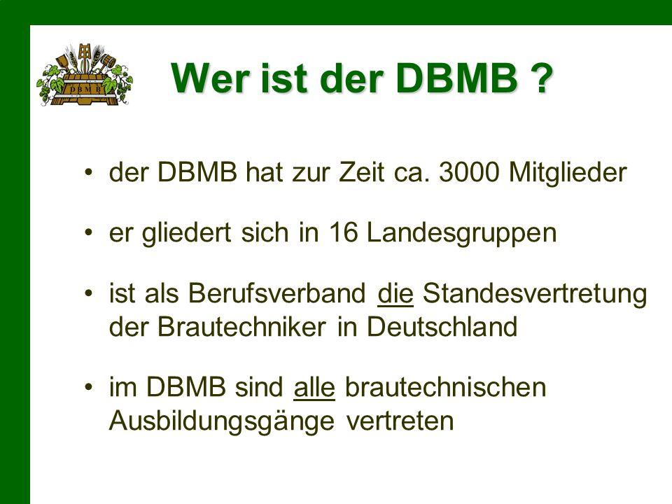Wer ist der DBMB ? der DBMB hat zur Zeit ca. 3000 Mitglieder er gliedert sich in 16 Landesgruppen ist als Berufsverband die Standesvertretung der Brau