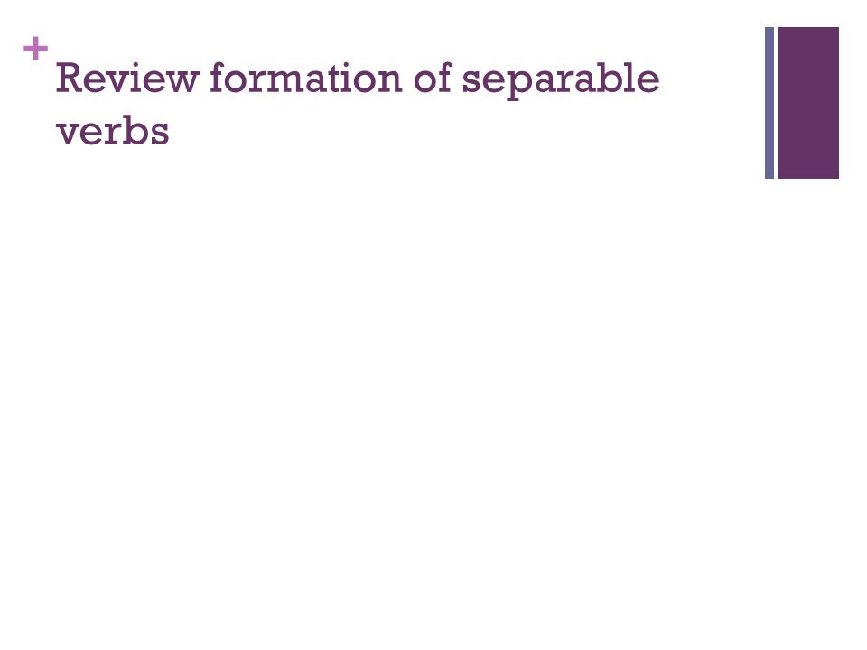 + Review formation of separable verbs