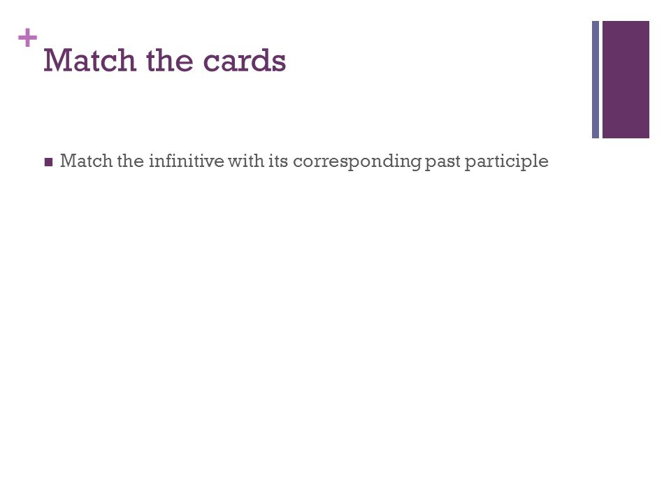+ Match the cards Match the infinitive with its corresponding past participle