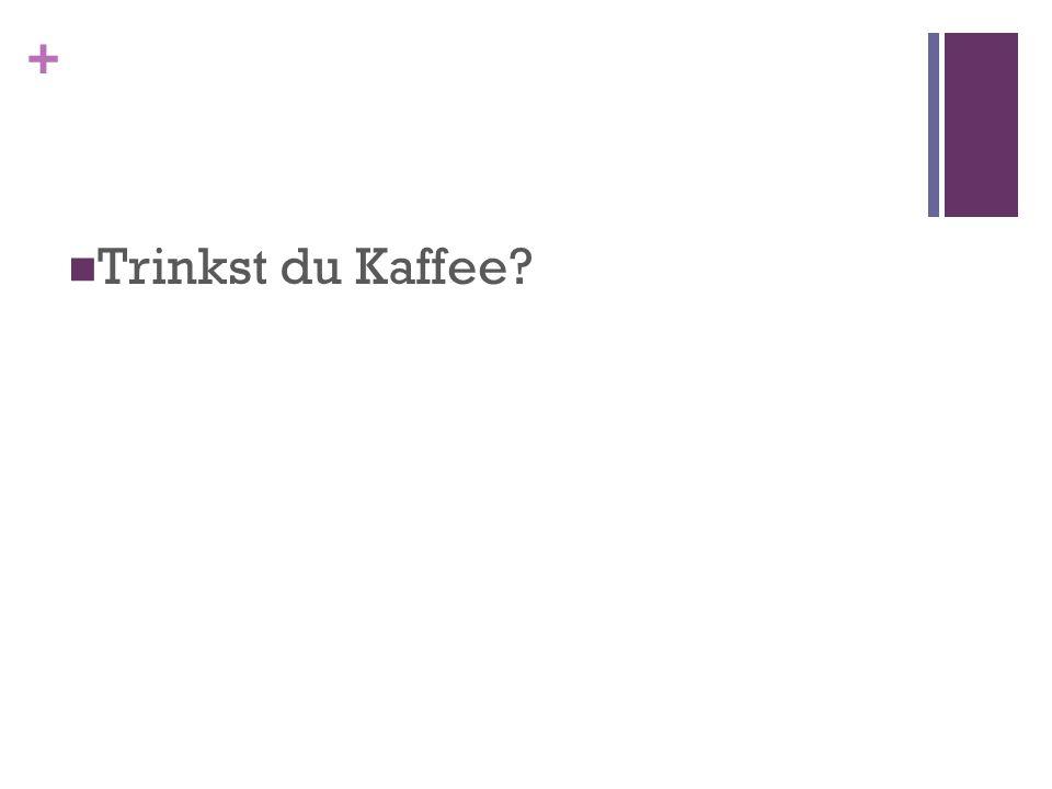 + Trinkst du Kaffee