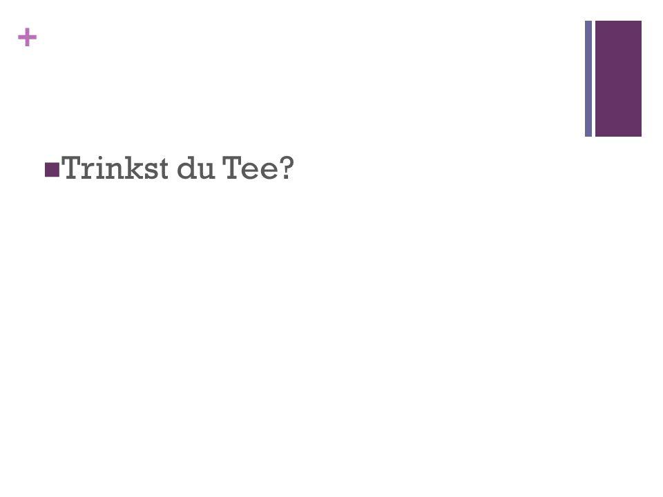 + Trinkst du Tee