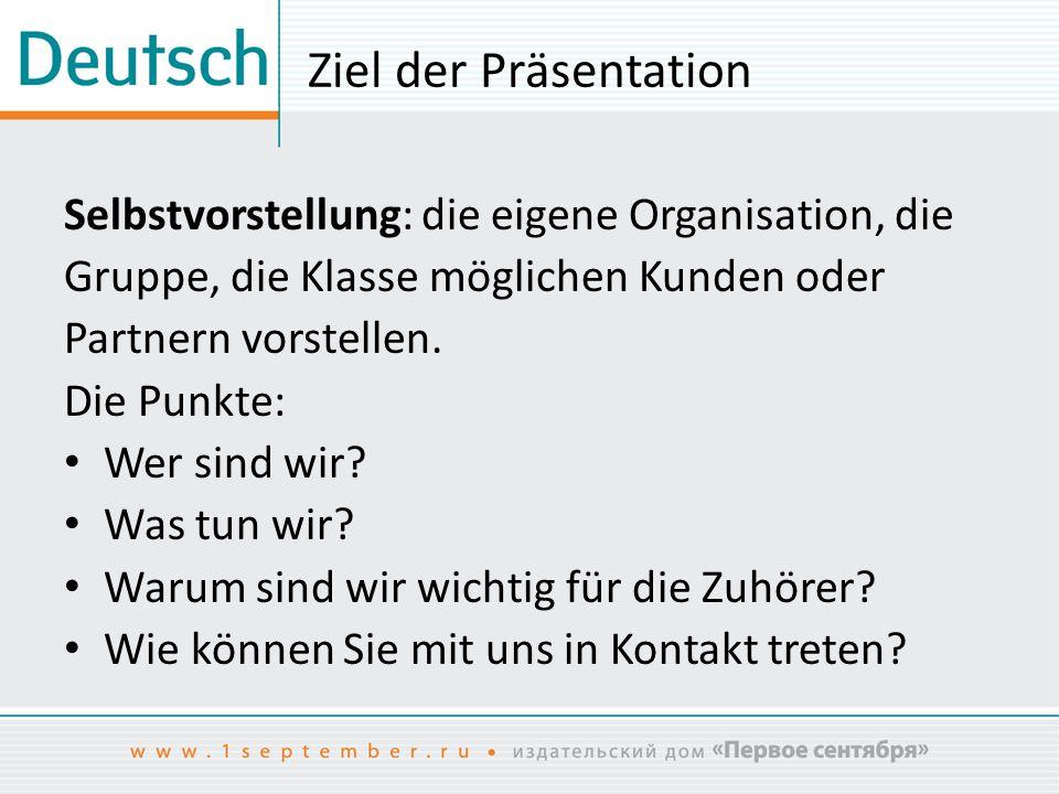 Ziel der Präsentation Selbstvorstellung: die eigene Organisation, die Gruppe, die Klasse möglichen Kunden oder Partnern vorstellen. Die Punkte: Wer si