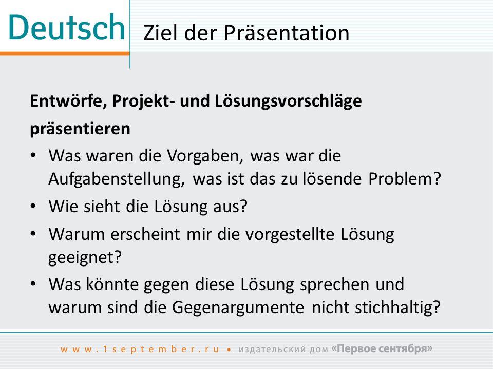 Ziel der Präsentation Entwörfe, Projekt- und Lösungsvorschläge präsentieren Was waren die Vorgaben, was war die Aufgabenstellung, was ist das zu lösen