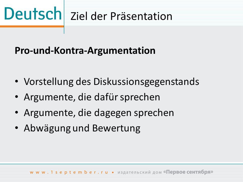 Ziel der Präsentation Pro-und-Kontra-Argumentation Vorstellung des Diskussionsgegenstands Argumente, die dafür sprechen Argumente, die dagegen spreche