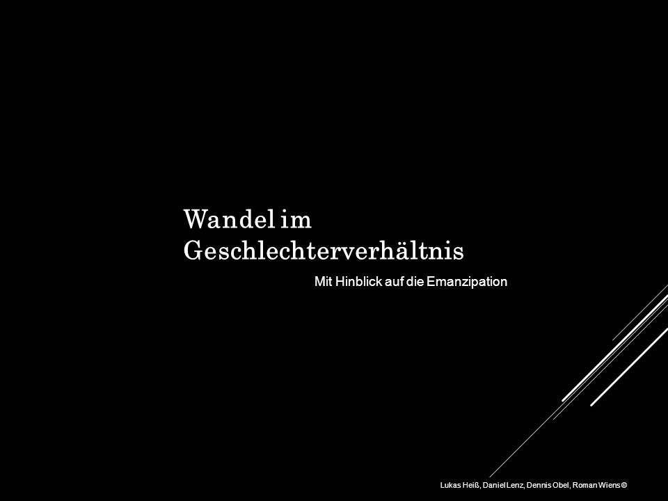 Wandel im Geschlechterverhältnis Lukas Heiß, Daniel Lenz, Dennis Obel, Roman Wiens © Mit Hinblick auf die Emanzipation