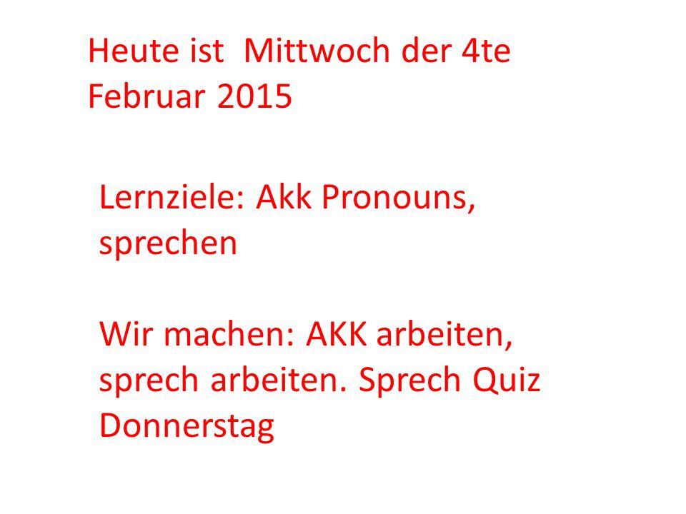 Heute ist Mittwoch der 4te Februar 2015 Lernziele: Akk Pronouns, sprechen Wir machen: AKK arbeiten, sprech arbeiten. Sprech Quiz Donnerstag