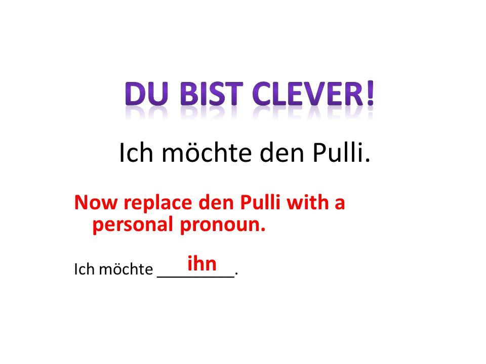 Now replace den Pulli with a personal pronoun. Ich möchte _________. Ich möchte den Pulli. ihn