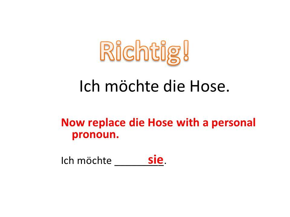 Now replace die Hose with a personal pronoun. Ich möchte _________. Ich möchte die Hose. sie