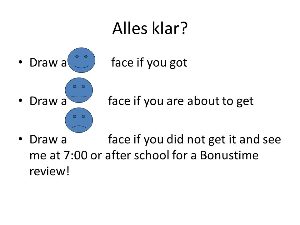 Alles klar? Draw a face if you got Draw a face if you are about to get Draw a face if you did not get it and see me at 7:00 or after school for a Bonu