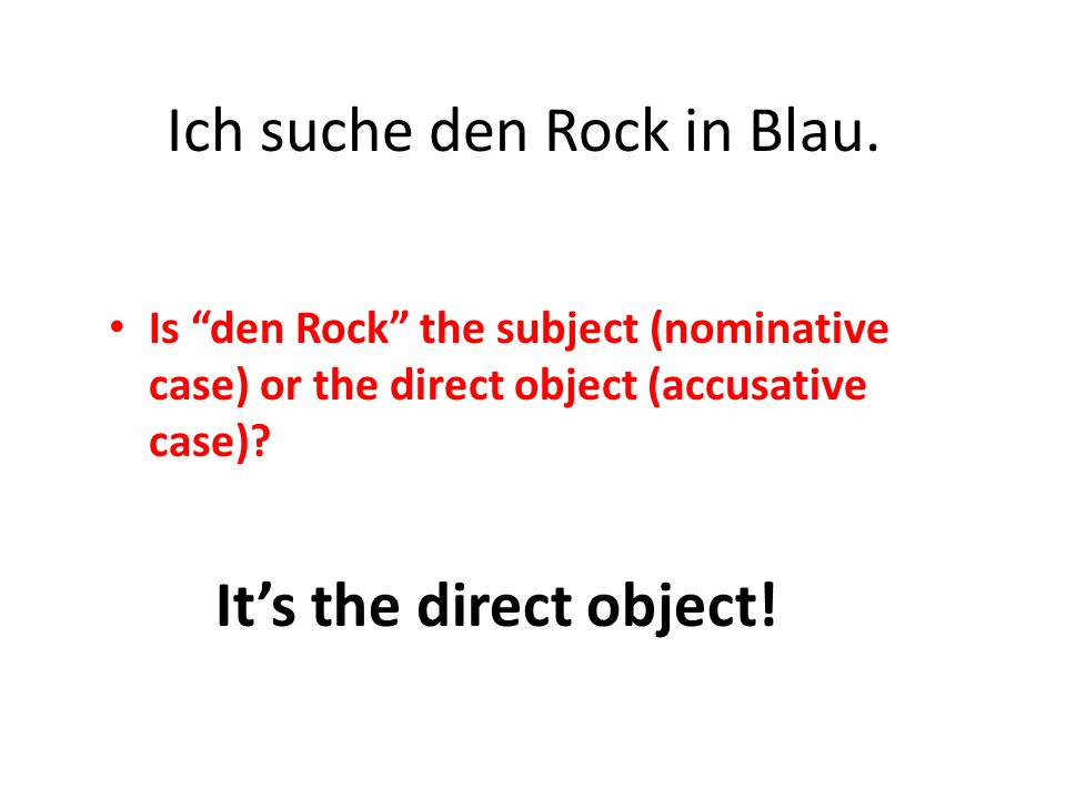 "Is ""den Rock"" the subject (nominative case) or the direct object (accusative case)? Ich suche den Rock in Blau. It's the direct object!"