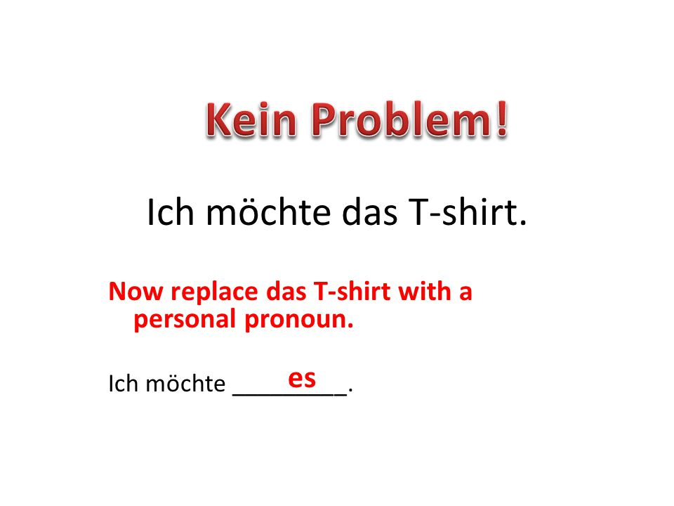 Now replace das T-shirt with a personal pronoun. Ich möchte _________. Ich möchte das T-shirt. es