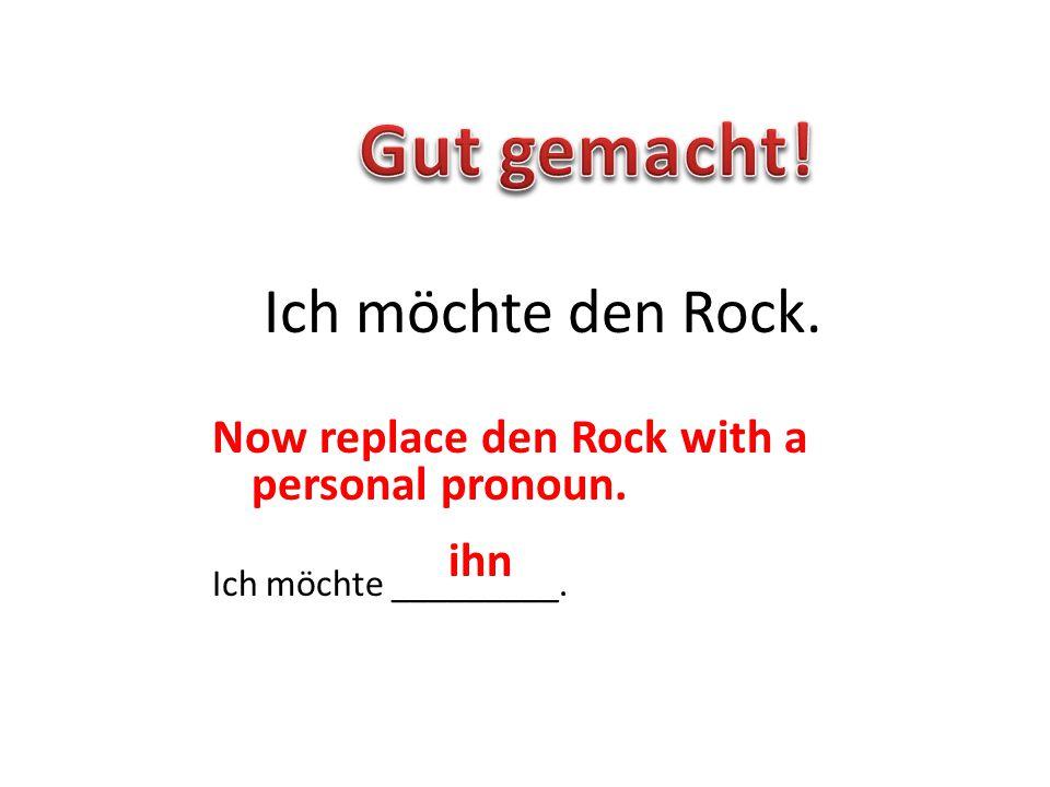 Now replace den Rock with a personal pronoun. Ich möchte _________. Ich möchte den Rock. ihn