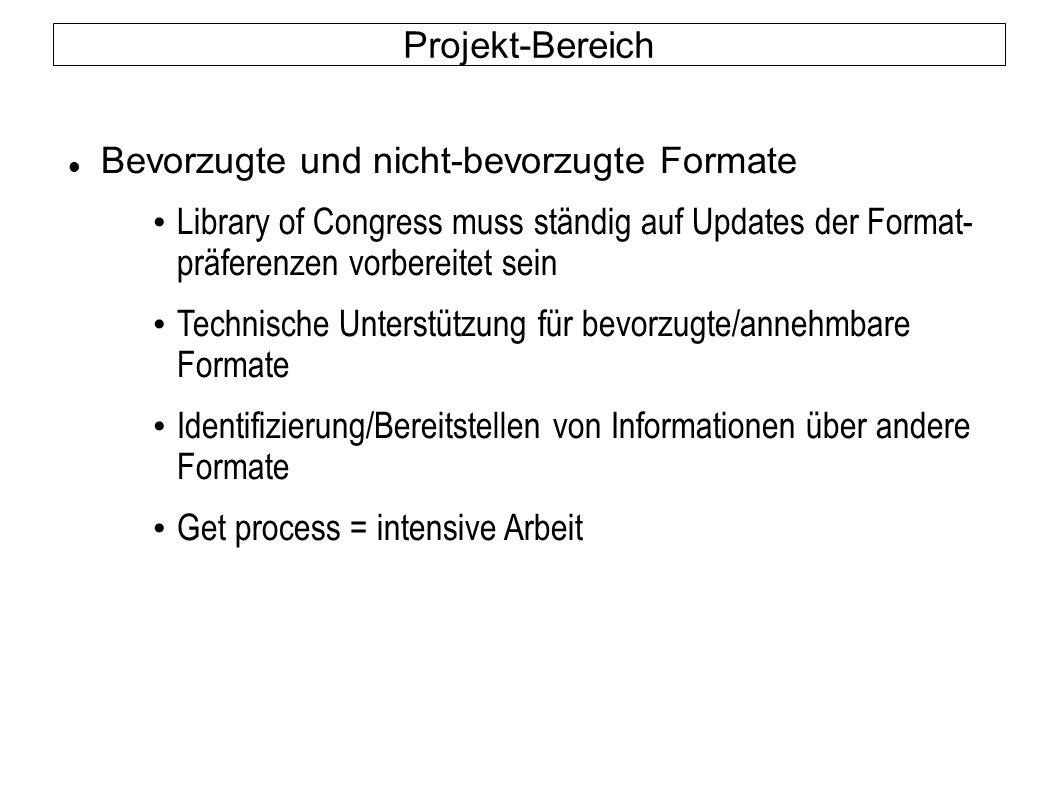 Projekt-Bereich Bevorzugte und nicht-bevorzugte Formate Library of Congress muss ständig auf Updates der Format- präferenzen vorbereitet sein Technische Unterstützung für bevorzugte/annehmbare Formate Identifizierung/Bereitstellen von Informationen über andere Formate Get process = intensive Arbeit