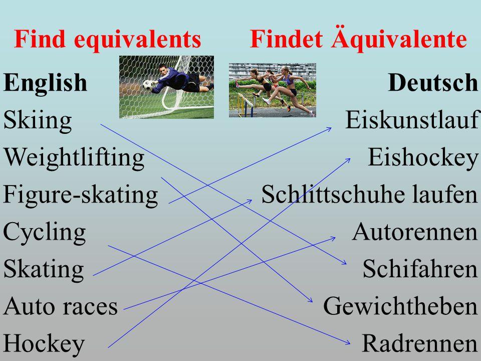 Find equivalents Findet Äquivalente EnglishDeutsch SkiingEiskunstlauf WeightliftingEishockey Figure-skatingSchlittschuhe laufen CyclingAutorennen SkatingSchifahren Auto racesGewichtheben HockeyRadrennen