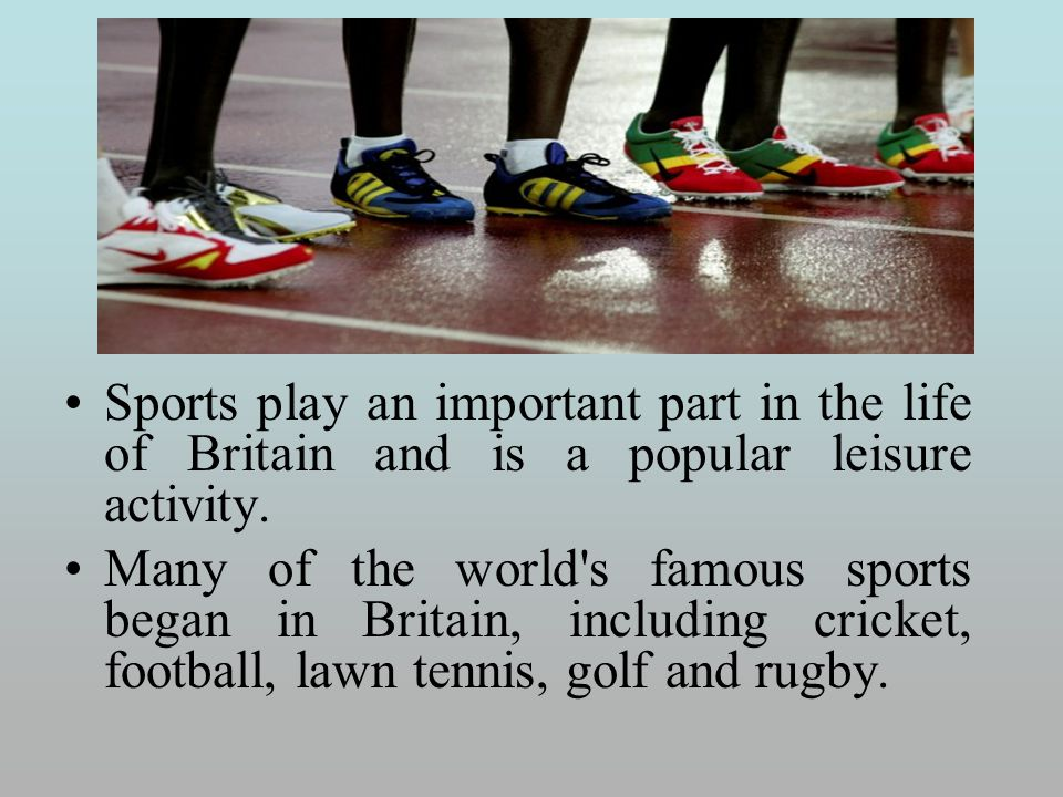Sports play an important part in the life of Britain and is a popular leisure activity. Many of the world's famous sports began in Britain, including