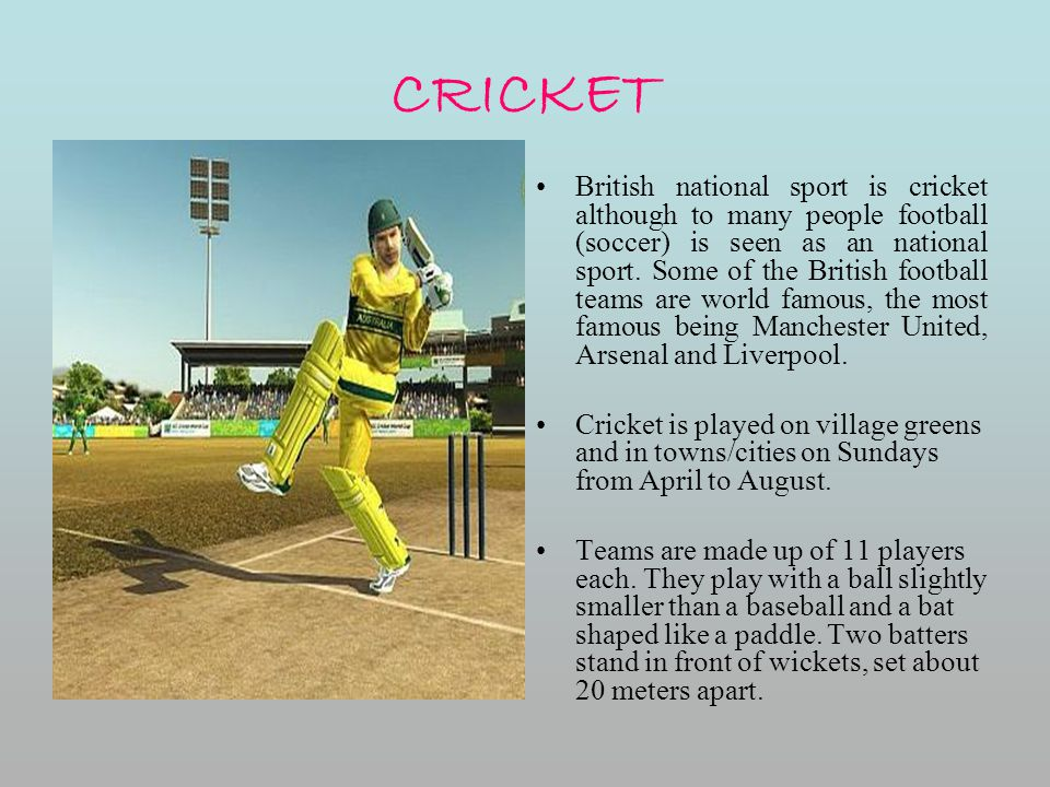 CRICKET British national sport is cricket although to many people football (soccer) is seen as an national sport. Some of the British football teams a