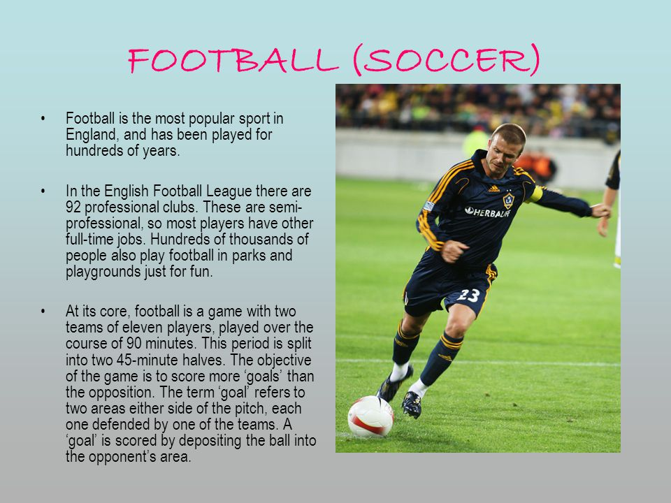 FOOTBALL (SOCCER) Football is the most popular sport in England, and has been played for hundreds of years.