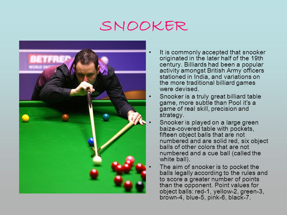 SNOOKER It is commonly accepted that snooker originated in the later half of the 19th century. Billiards had been a popular activity amongst British A