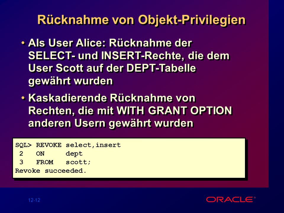 12-12 Rücknahme von Objekt-Privilegien SQL> REVOKE select,insert 2 ON dept 3 FROM scott; Revoke succeeded.
