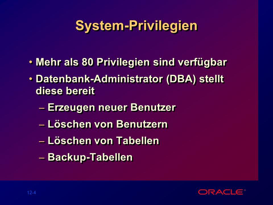 12-4 System-Privilegien Mehr als 80 Privilegien sind verfügbar Datenbank-Administrator (DBA) stellt diese bereit – Erzeugen neuer Benutzer – Löschen von Benutzern – Löschen von Tabellen – Backup-Tabellen Mehr als 80 Privilegien sind verfügbar Datenbank-Administrator (DBA) stellt diese bereit – Erzeugen neuer Benutzer – Löschen von Benutzern – Löschen von Tabellen – Backup-Tabellen