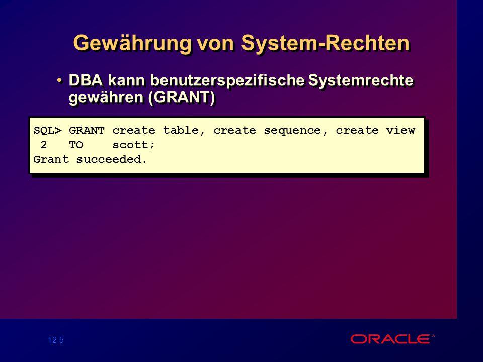 12-5 Gewährung von System-Rechten DBA kann benutzerspezifische Systemrechte gewähren (GRANT) SQL> GRANT create table, create sequence, create view 2 T