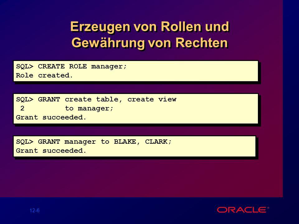12-6 Erzeugen von Rollen und Gewährung von Rechten SQL> CREATE ROLE manager; Role created.