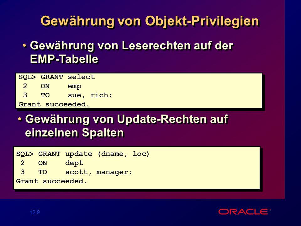 12-9 Gewährung von Objekt-Privilegien SQL> GRANT select 2 ON emp 3 TO sue, rich; Grant succeeded.