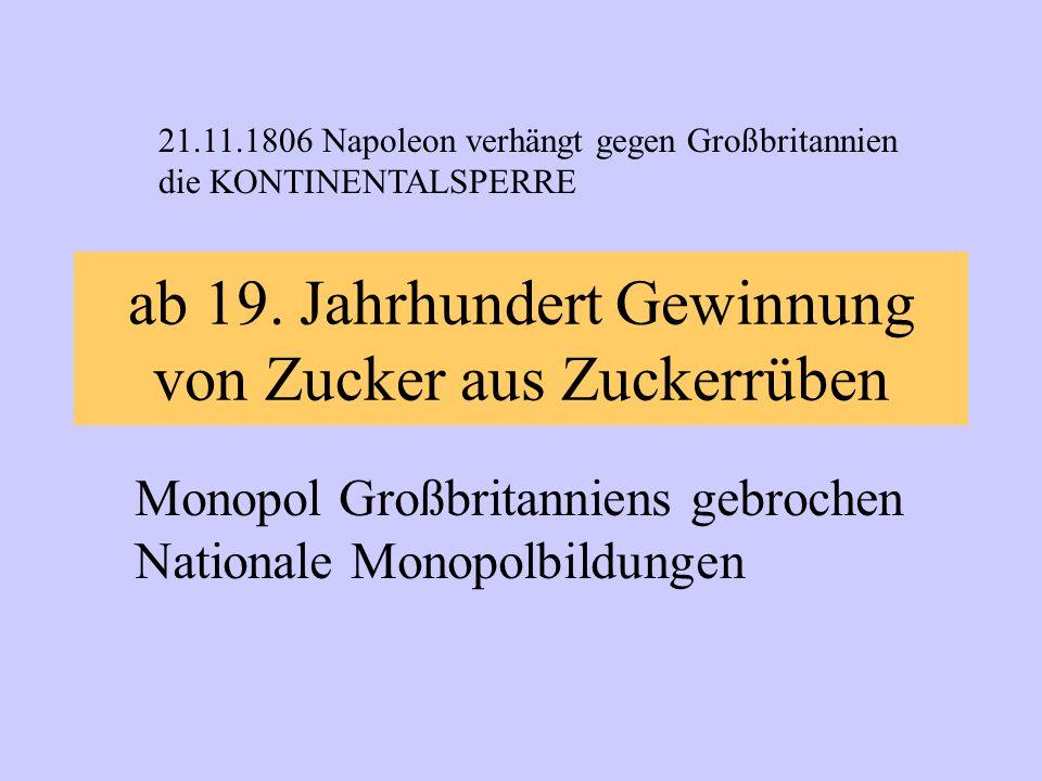 ab 19. Jahrhundert Gewinnung von Zucker aus Zuckerrüben Monopol Großbritanniens gebrochen Nationale Monopolbildungen 21.11.1806 Napoleon verhängt gege