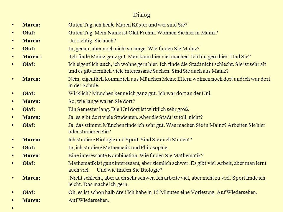 Dialog Maren: Guten Tag, ich heiße Maren Küster und wer sind Sie? Olaf: Guten Tag. Mein Name ist Olaf Frehm. Wohnen Sie hier in Mainz? Maren: Ja, rich