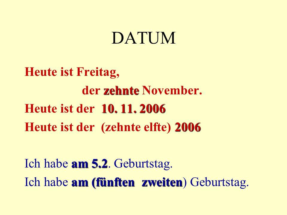 DATUM Heute ist Freitag, zehnte der zehnte November. 10. 11. 2006 Heute ist der 10. 11. 2006 2006 Heute ist der (zehnte elfte) 2006 am 5.2 Ich habe am