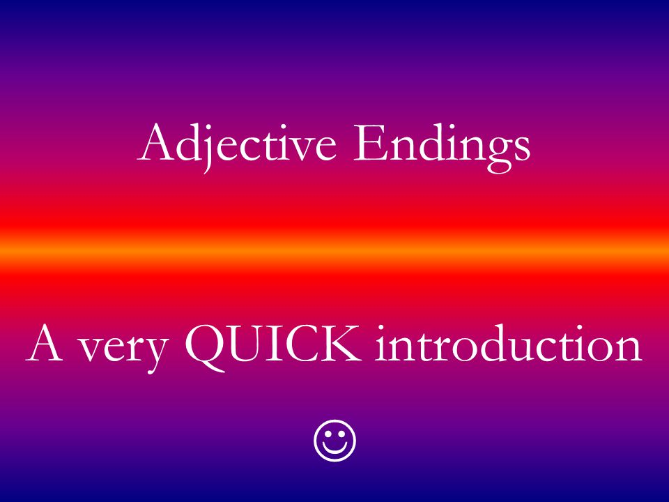 Adjective Endings A very QUICK introduction