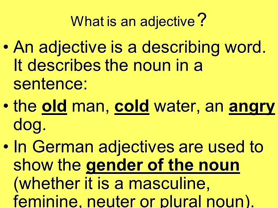 What is an adjective ? An adjective is a describing word. It describes the noun in a sentence:An adjective is a describing word. It describes the noun
