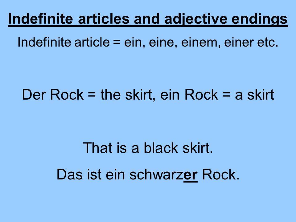 Indefinite articles and adjective endings Indefinite article = ein, eine, einem, einer etc. Der Rock = the skirt, ein Rock = a skirt That is a black s